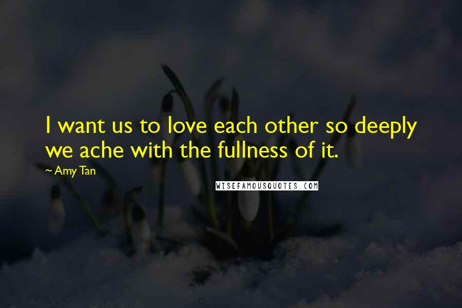 Amy Tan quotes: I want us to love each other so deeply we ache with the fullness of it.