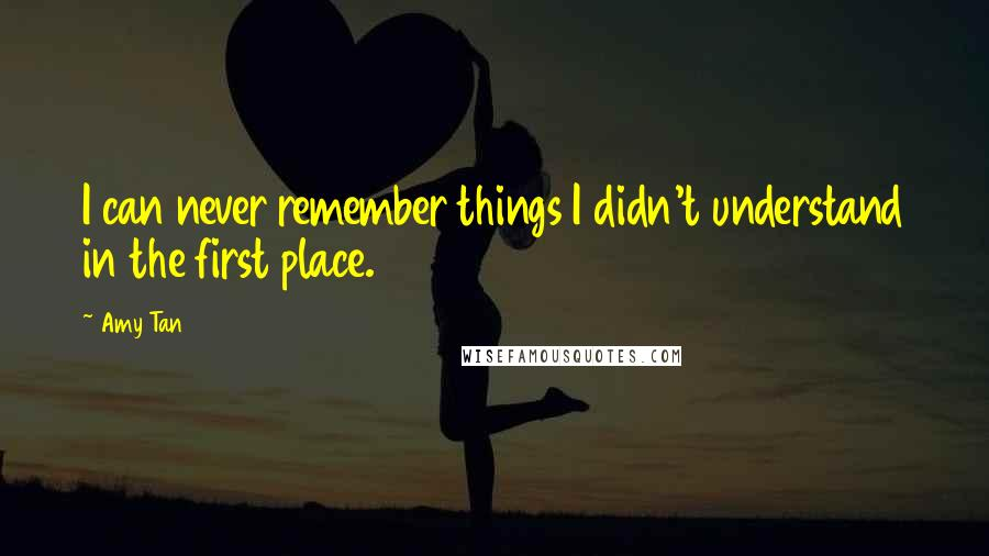Amy Tan quotes: I can never remember things I didn't understand in the first place.