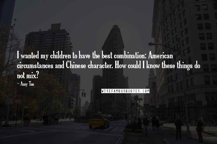 Amy Tan quotes: I wanted my children to have the best combination: American circumstances and Chinese character. How could I know these things do not mix?