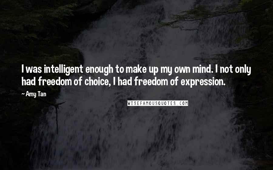 Amy Tan quotes: I was intelligent enough to make up my own mind. I not only had freedom of choice, I had freedom of expression.