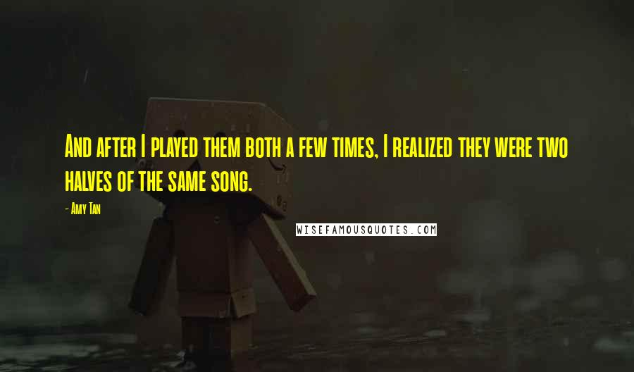 Amy Tan quotes: And after I played them both a few times, I realized they were two halves of the same song.