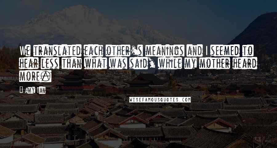 Amy Tan quotes: We translated each other's meanings and I seemed to hear less than what was said, while my mother heard more.