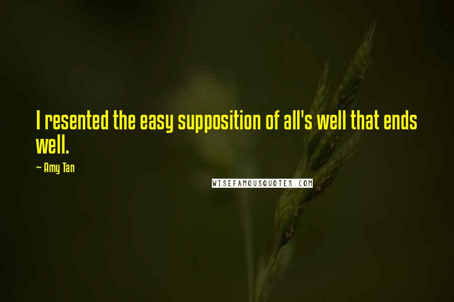 Amy Tan quotes: I resented the easy supposition of all's well that ends well.