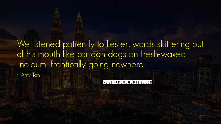 Amy Tan quotes: We listened patiently to Lester, words skittering out of his mouth like cartoon dogs on fresh-waxed linoleum, frantically going nowhere.