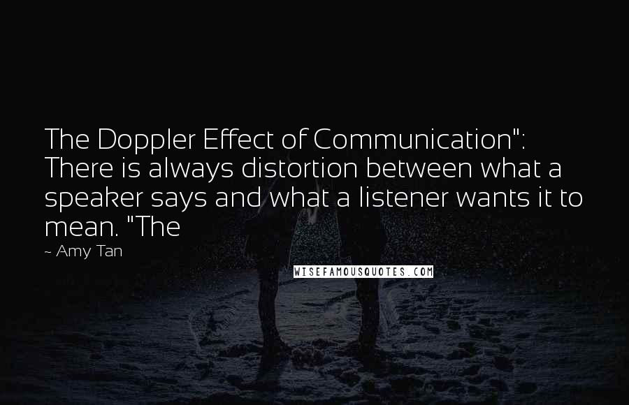"""Amy Tan quotes: The Doppler Effect of Communication"""": There is always distortion between what a speaker says and what a listener wants it to mean. """"The"""