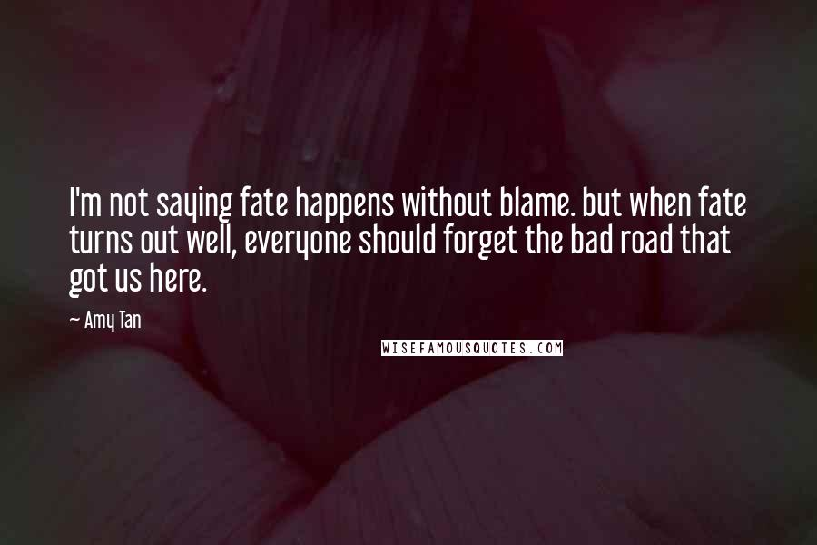 Amy Tan quotes: I'm not saying fate happens without blame. but when fate turns out well, everyone should forget the bad road that got us here.