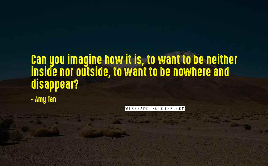 Amy Tan quotes: Can you imagine how it is, to want to be neither inside nor outside, to want to be nowhere and disappear?
