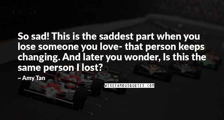 Amy Tan quotes: So sad! This is the saddest part when you lose someone you love- that person keeps changing. And later you wonder, Is this the same person I lost?