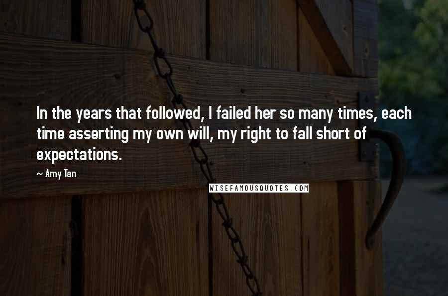 Amy Tan quotes: In the years that followed, I failed her so many times, each time asserting my own will, my right to fall short of expectations.
