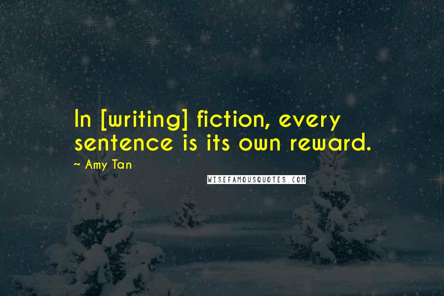 Amy Tan quotes: In [writing] fiction, every sentence is its own reward.