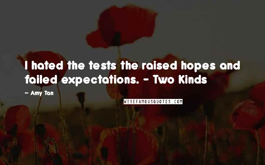 Amy Tan quotes: I hated the tests the raised hopes and failed expectations. - Two Kinds