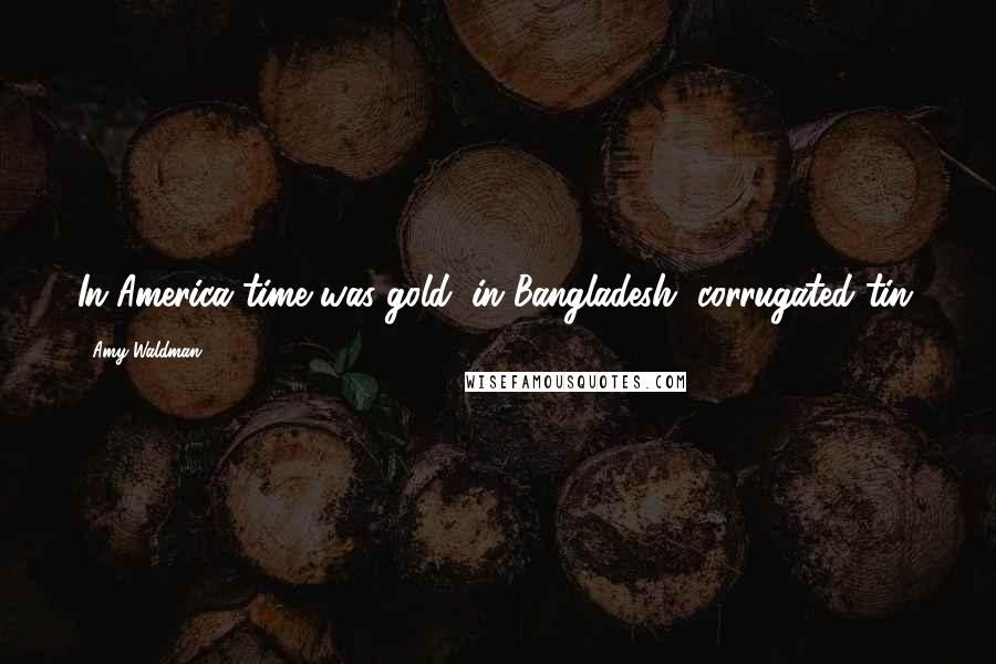 Amy Waldman quotes: In America time was gold; in Bangladesh, corrugated tin.