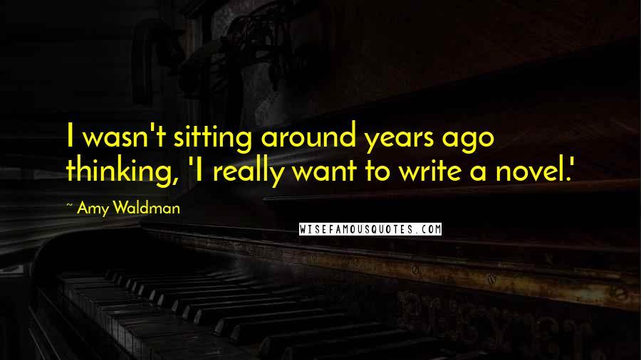 Amy Waldman quotes: I wasn't sitting around years ago thinking, 'I really want to write a novel.'