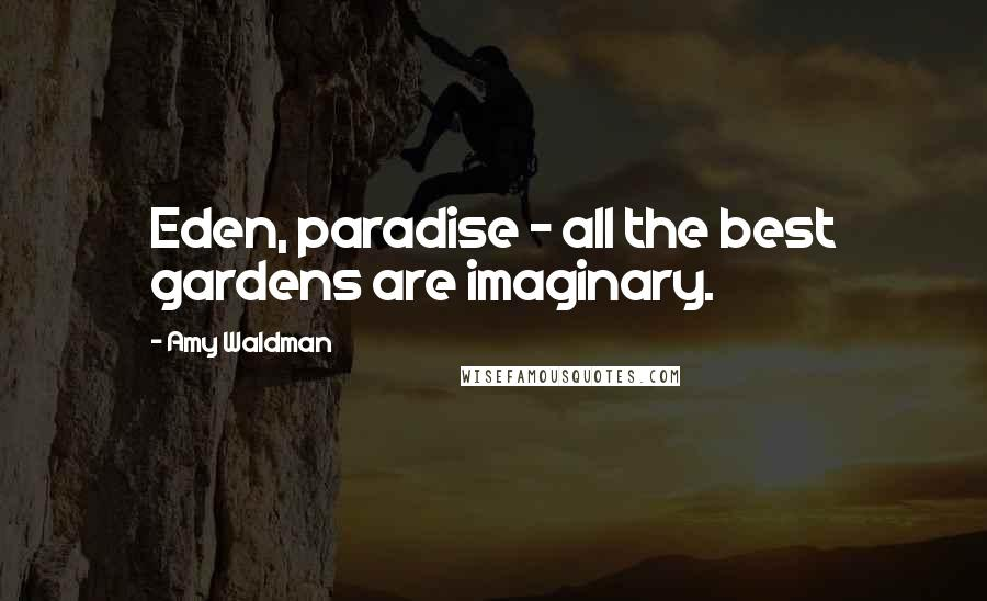 Amy Waldman quotes: Eden, paradise - all the best gardens are imaginary.