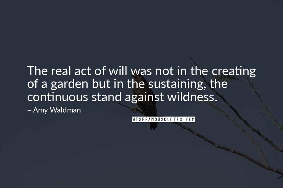 Amy Waldman quotes: The real act of will was not in the creating of a garden but in the sustaining, the continuous stand against wildness.