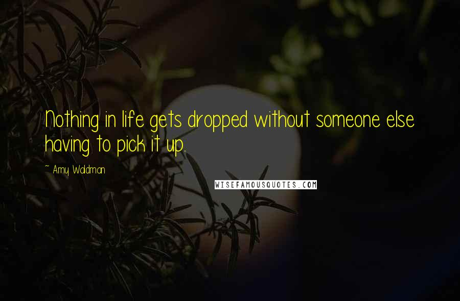 Amy Waldman quotes: Nothing in life gets dropped without someone else having to pick it up.