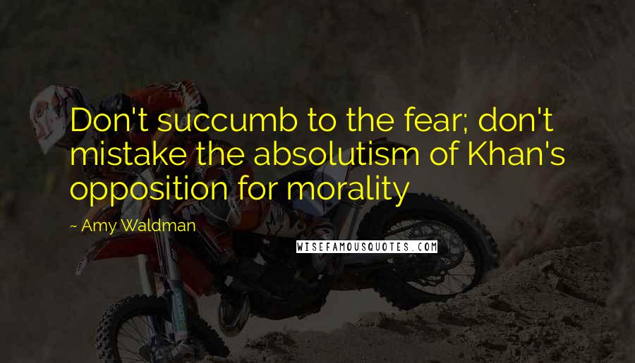 Amy Waldman quotes: Don't succumb to the fear; don't mistake the absolutism of Khan's opposition for morality