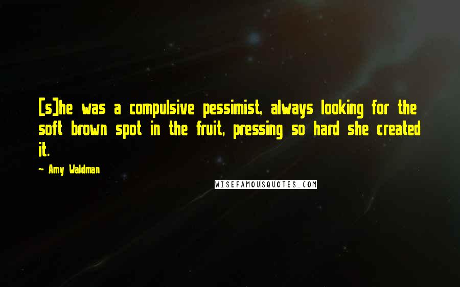 Amy Waldman quotes: [s]he was a compulsive pessimist, always looking for the soft brown spot in the fruit, pressing so hard she created it.