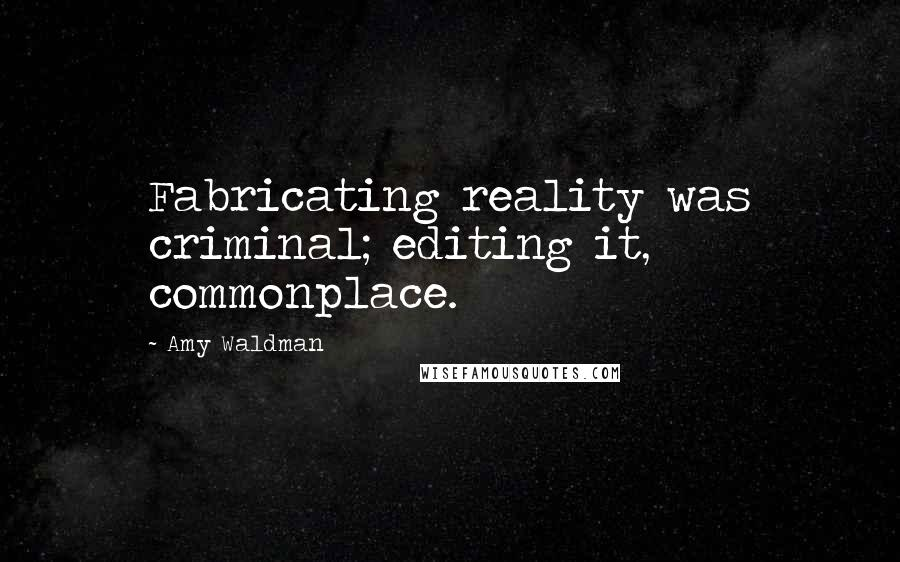 Amy Waldman quotes: Fabricating reality was criminal; editing it, commonplace.