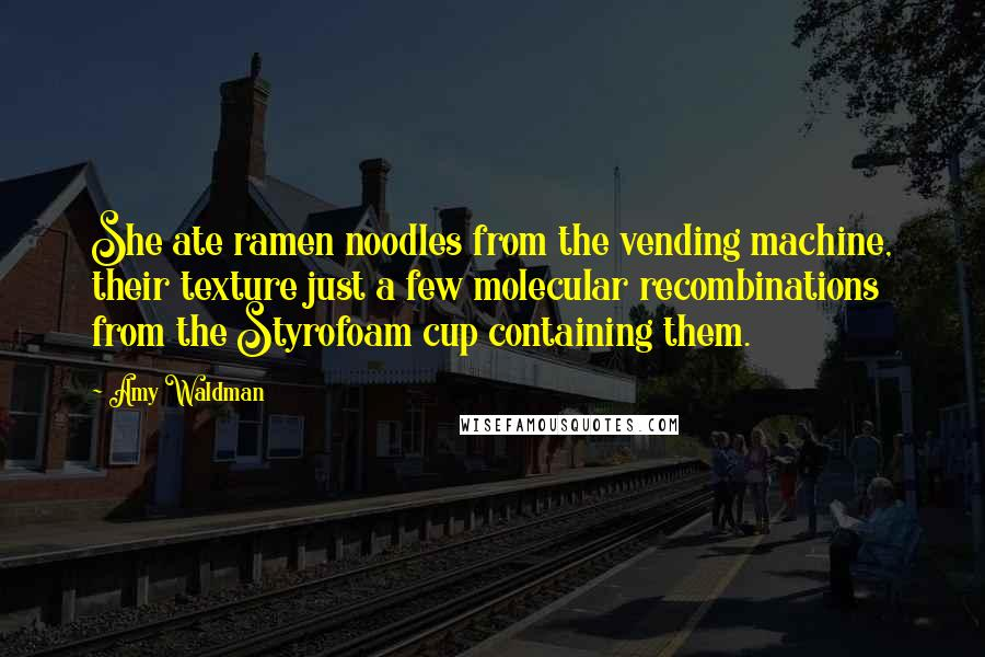 Amy Waldman quotes: She ate ramen noodles from the vending machine, their texture just a few molecular recombinations from the Styrofoam cup containing them.