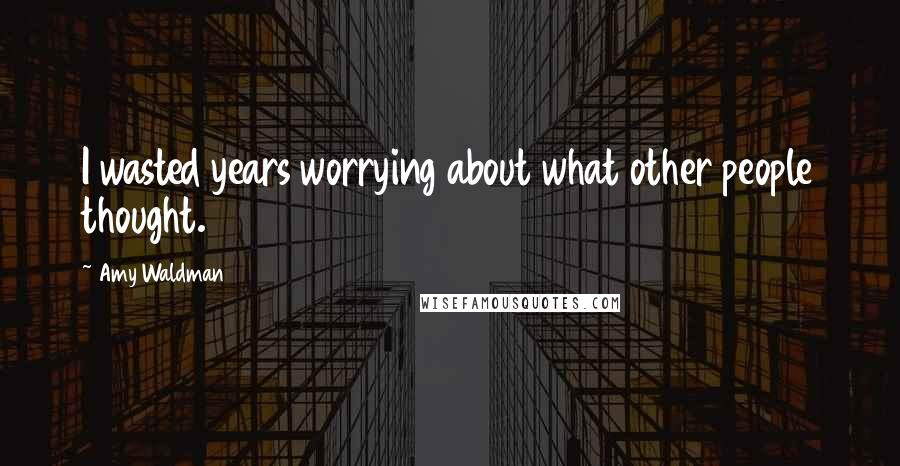 Amy Waldman quotes: I wasted years worrying about what other people thought.