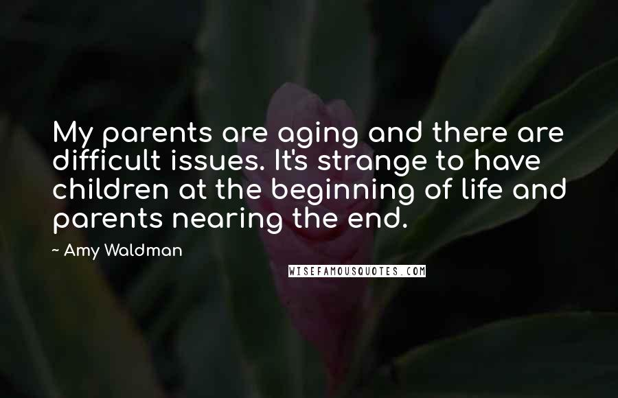 Amy Waldman quotes: My parents are aging and there are difficult issues. It's strange to have children at the beginning of life and parents nearing the end.