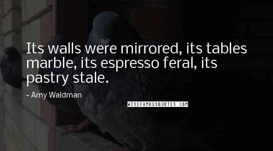 Amy Waldman quotes: Its walls were mirrored, its tables marble, its espresso feral, its pastry stale.