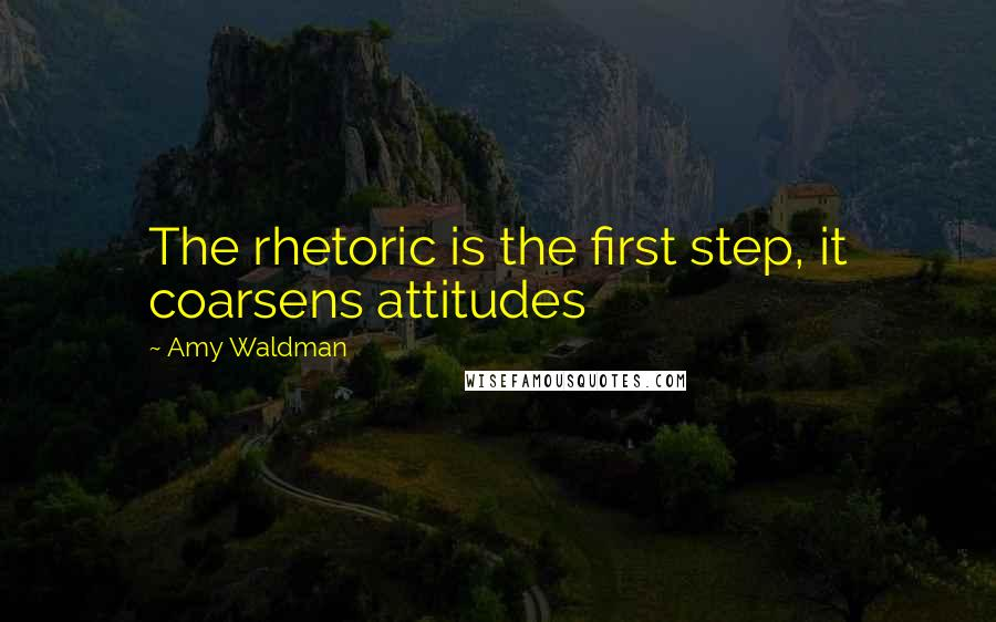 Amy Waldman quotes: The rhetoric is the first step, it coarsens attitudes