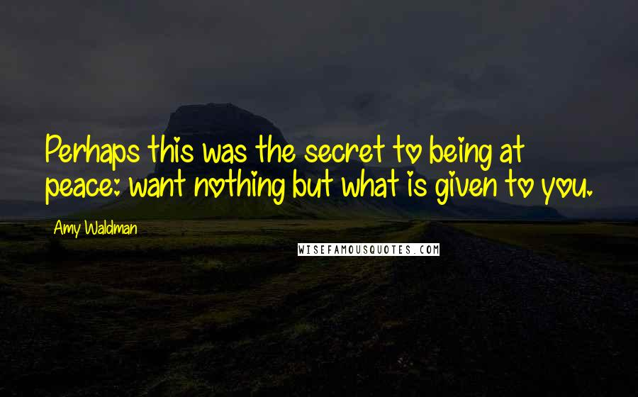 Amy Waldman quotes: Perhaps this was the secret to being at peace: want nothing but what is given to you.