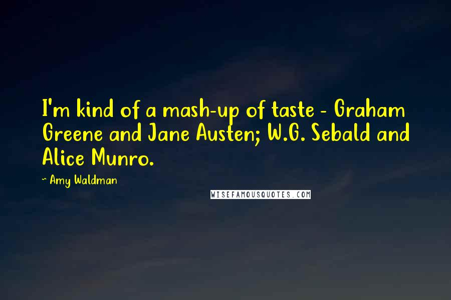 Amy Waldman quotes: I'm kind of a mash-up of taste - Graham Greene and Jane Austen; W.G. Sebald and Alice Munro.