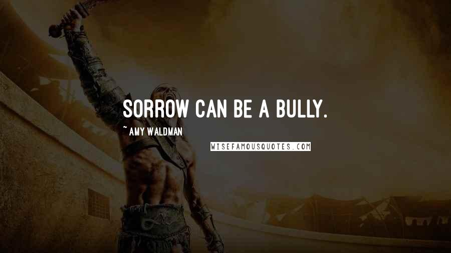 Amy Waldman quotes: Sorrow can be a bully.