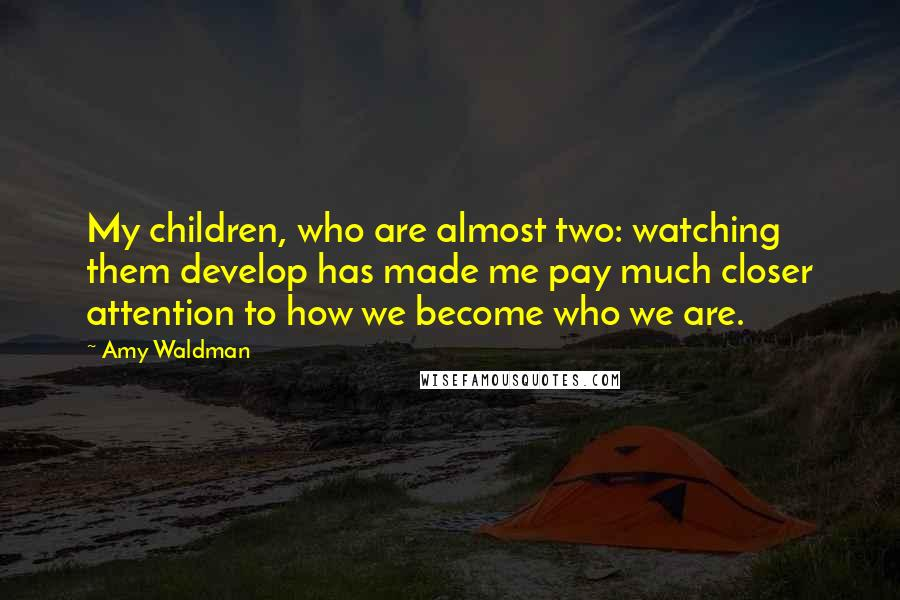 Amy Waldman quotes: My children, who are almost two: watching them develop has made me pay much closer attention to how we become who we are.