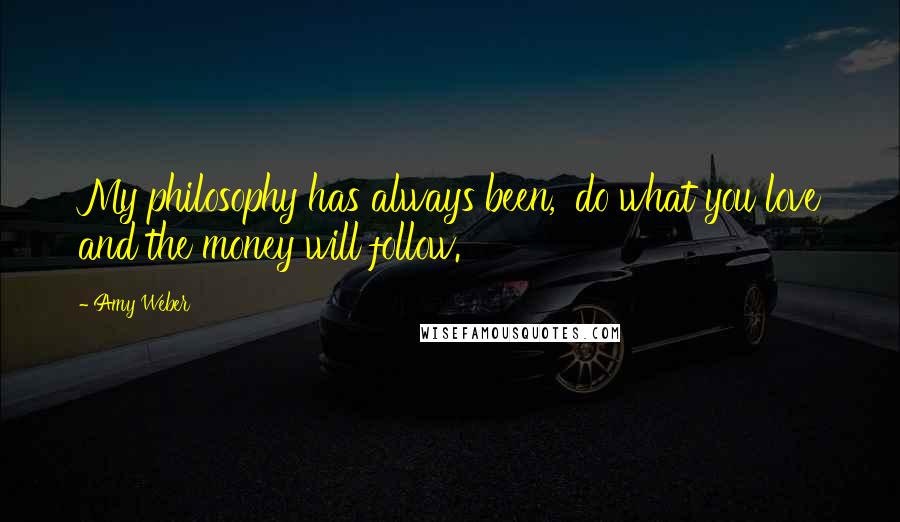 Amy Weber quotes: My philosophy has always been, 'do what you love and the money will follow.'