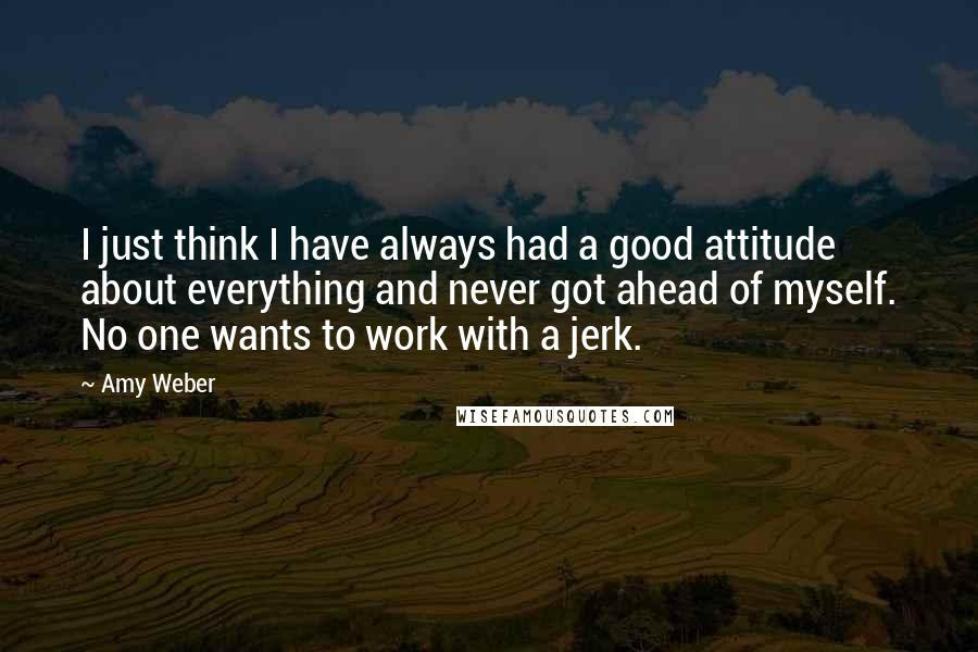 Amy Weber quotes: I just think I have always had a good attitude about everything and never got ahead of myself. No one wants to work with a jerk.