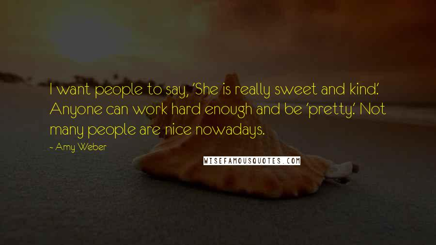 Amy Weber quotes: I want people to say, 'She is really sweet and kind.' Anyone can work hard enough and be 'pretty.' Not many people are nice nowadays.