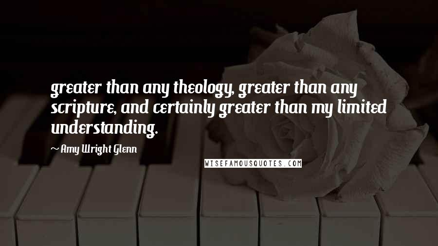 Amy Wright Glenn quotes: greater than any theology, greater than any scripture, and certainly greater than my limited understanding.