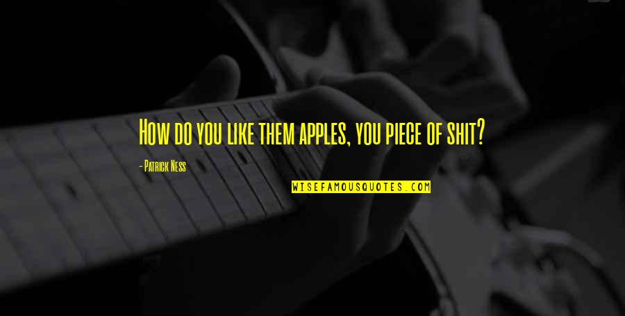 Amy Yamada Quotes By Patrick Ness: How do you like them apples, you piece