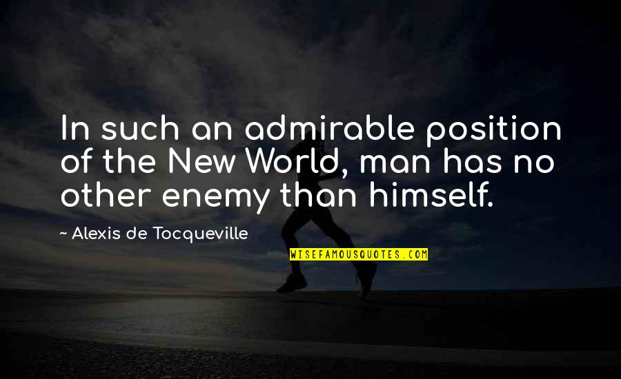 An Admirable Man Quotes By Alexis De Tocqueville: In such an admirable position of the New