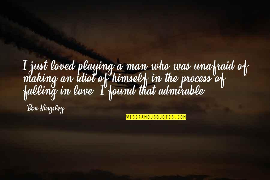 An Admirable Man Quotes By Ben Kingsley: I just loved playing a man who was