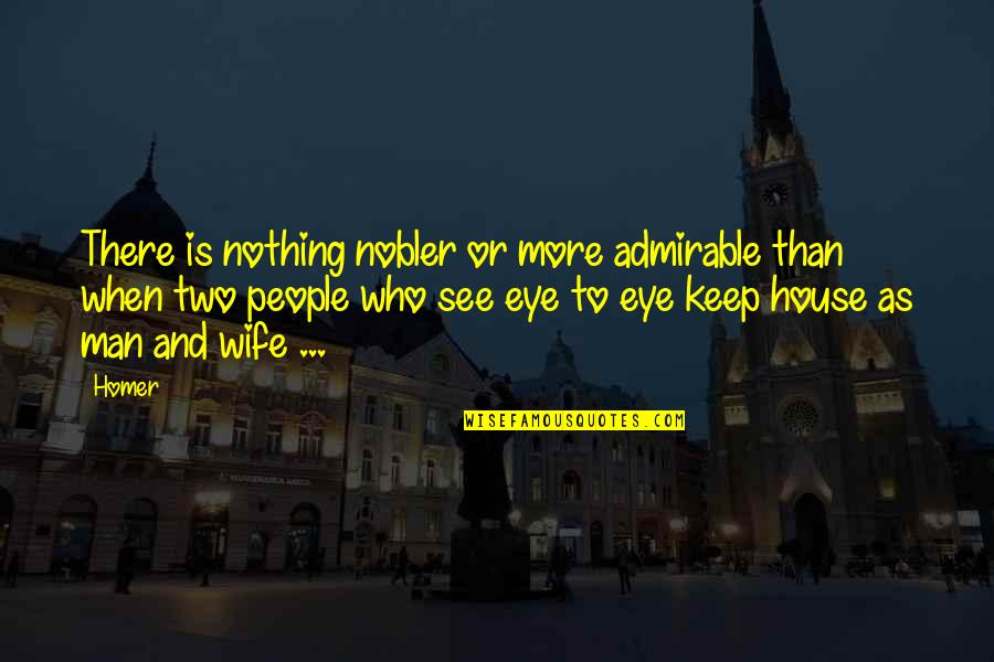 An Admirable Man Quotes By Homer: There is nothing nobler or more admirable than