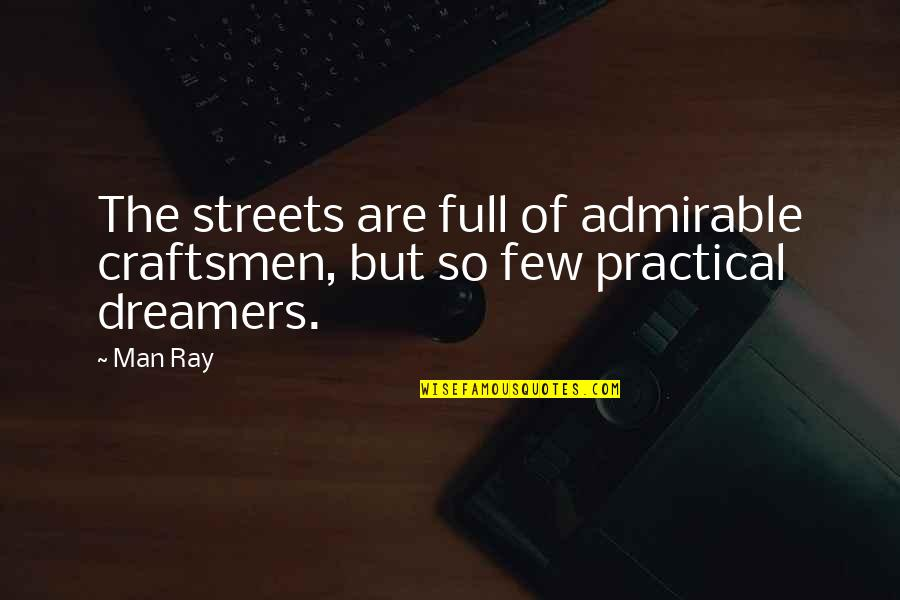 An Admirable Man Quotes By Man Ray: The streets are full of admirable craftsmen, but