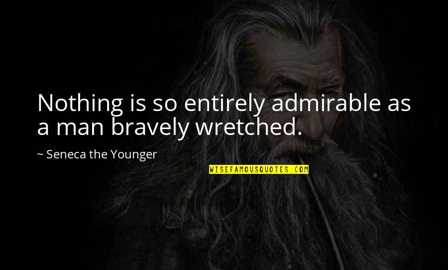 An Admirable Man Quotes By Seneca The Younger: Nothing is so entirely admirable as a man