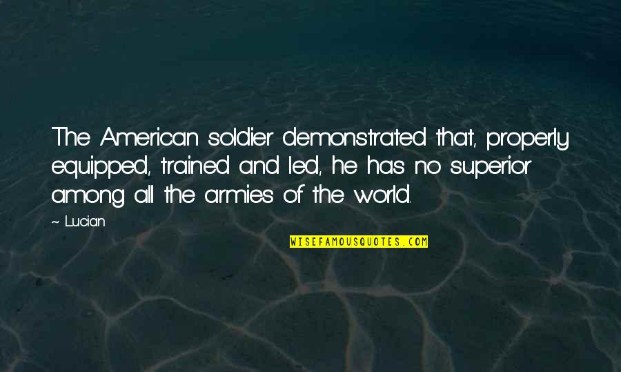 An American Soldier Quotes By Lucian: The American soldier demonstrated that, properly equipped, trained