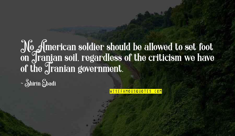 An American Soldier Quotes By Shirin Ebadi: No American soldier should be allowed to set