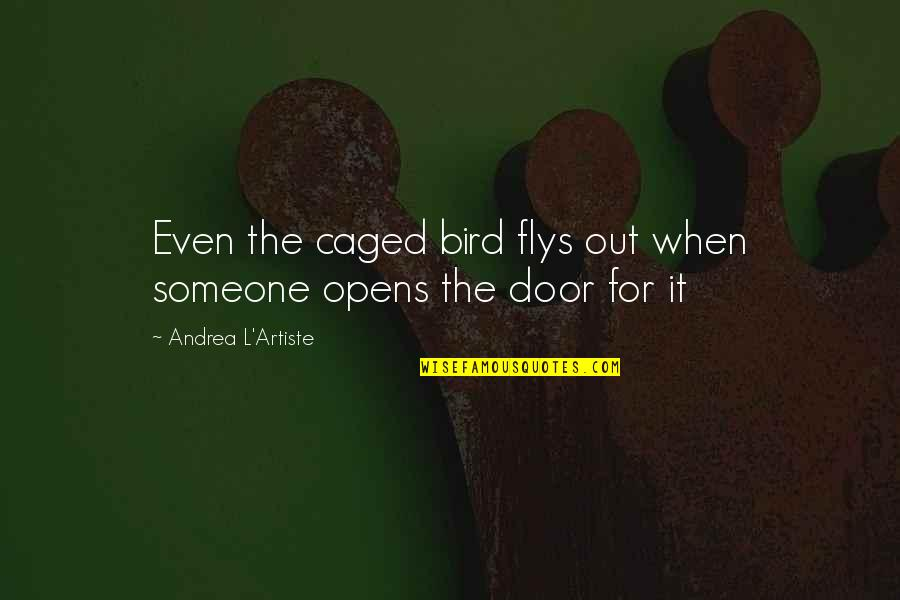 An Artist's Mind Quotes By Andrea L'Artiste: Even the caged bird flys out when someone