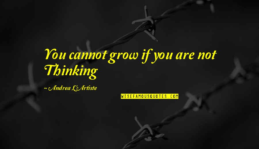 An Artist's Mind Quotes By Andrea L'Artiste: You cannot grow if you are not Thinking