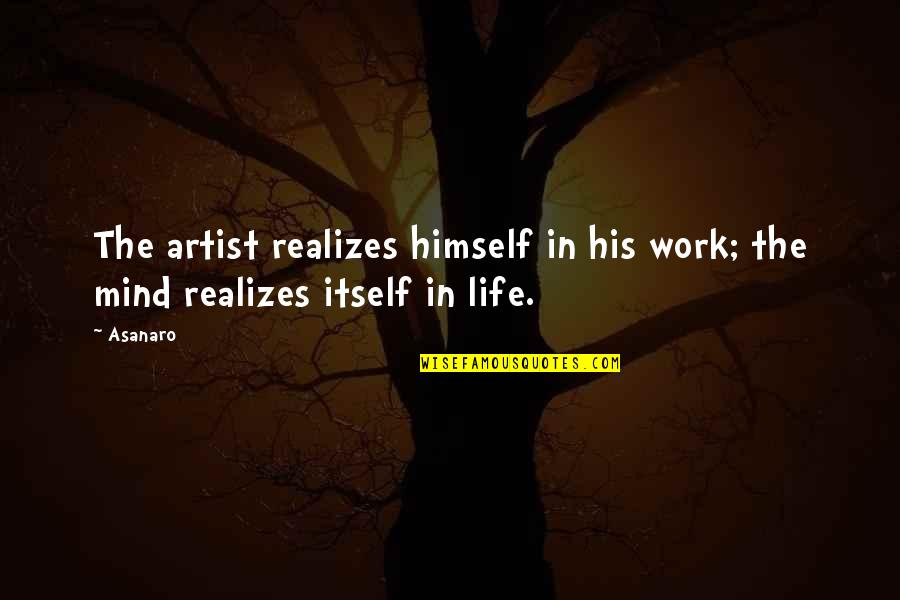 An Artist's Mind Quotes By Asanaro: The artist realizes himself in his work; the