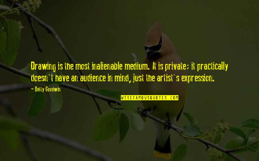 An Artist's Mind Quotes By Betty Goodwin: Drawing is the most inalienable medium. It is