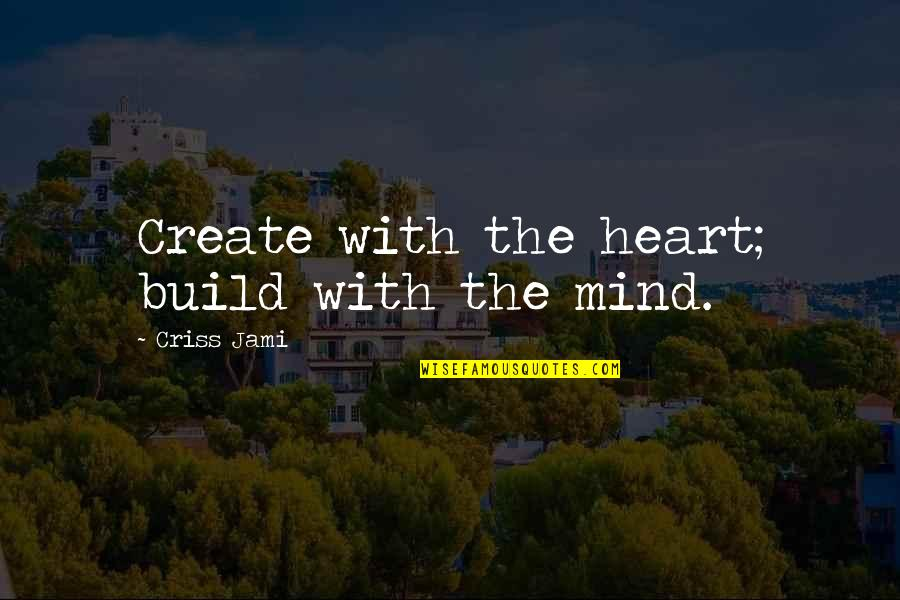 An Artist's Mind Quotes By Criss Jami: Create with the heart; build with the mind.