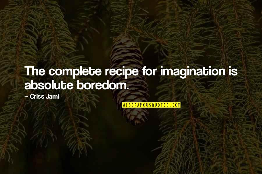 An Artist's Mind Quotes By Criss Jami: The complete recipe for imagination is absolute boredom.